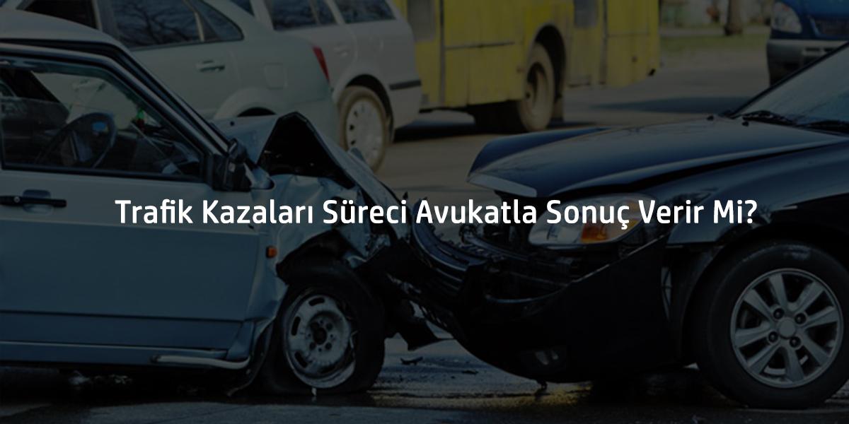 Trafik Kazaları Süreci Avukatla Sonuç Verir Mi?